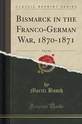 Bismarck in the Franco-German War, 1870-1871, Vol. 1 of 2 (Classic Reprint)