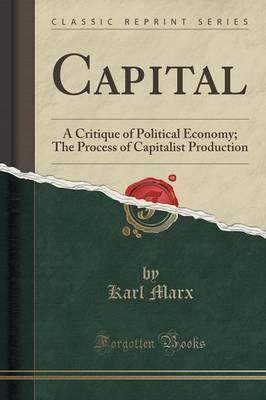 Capital: A Critique of Political Economy; The Process of Capitalist Production (Classic Reprint)