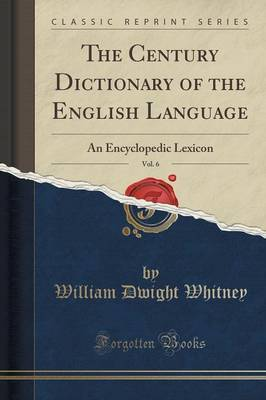 The Century Dictionary of the English Language, Vol. 6: An Encyclopedic Lexicon (Classic Reprint)