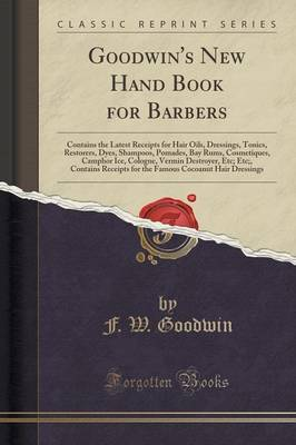 Goodwin's New Hand Book for Barbers: Contains the Latest Receipts for Hair Oils, Dressings, Tonics, Restorers, Dyes, Shampoos, Pomades, Bay Rums, Cosmetiques, Camphor Ice, Cologne, Vermin Destroyer, Etc; Etc;, Contains Receipts for the Famous Cocoanut Hai