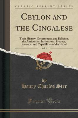 Ceylon and the Cingalese, Vol. 1: Their History, Government, and Religion, the Antiquities, Institutions, Produce, Revenue, and Capabilities of the Island (Classic Reprint)
