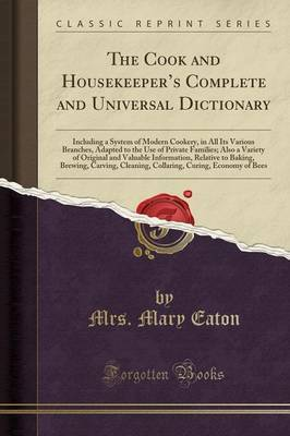 The Cook and Housekeeper's Complete and Universal Dictionary: Including a System of Modern Cookery, in All Its Various Branches, Adapted to the Use of Private Families; Also a Variety of Original and Valuable Information, Relative to Baking, Brewing, CA