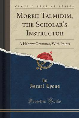 Moreh Talmidim, the Scholar's Instructor: A Hebrew Grammar, with Points (Classic Reprint)