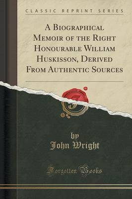 A Biographical Memoir of the Right Honourable William Huskisson, Derived from Authentic Sources (Classic Reprint)