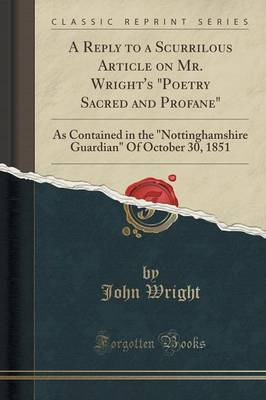 A Reply to a Scurrilous Article on Mr. Wright's  poetry Sacred and Profane : As Contained in the  nottinghamshire Guardian  of October 30, 1851 (Classic Reprint)