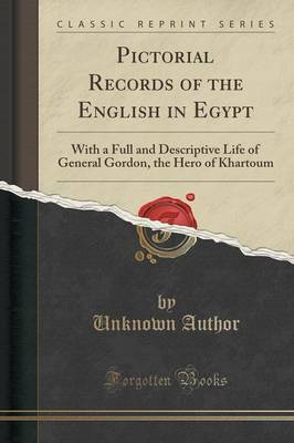 Pictorial Records of the English in Egypt: With a Full and Descriptive Life of General Gordon, the Hero of Khartoum (Classic Reprint)