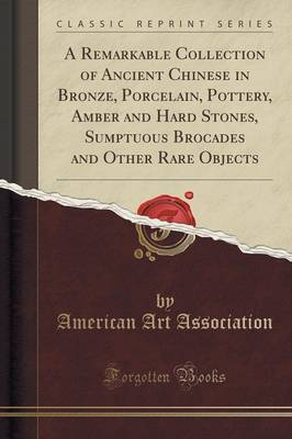 A Remarkable Collection of Ancient Chinese in Bronze, Porcelain, Pottery, Amber and Hard Stones, Sumptuous Brocades and Other Rare Objects (Classic Reprint)