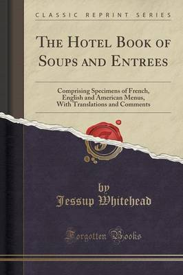 The Hotel Book of Soups and Entrees: Comprising Specimens of French, English and American Menus, with Translations and Comments (Classic Reprint)