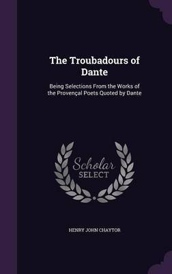 The Troubadours of Dante: Being Selections from the Works of the Provencal Poets Quoted by Dante