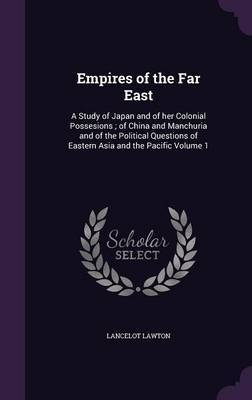Empires of the Far East: A Study of Japan and of Her Colonial Possesions; Of China and Manchuria and of the Political Questions of Eastern Asia and the Pacific Volume 1