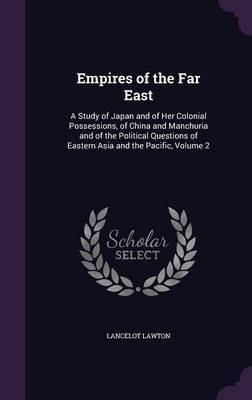 Empires of the Far East: A Study of Japan and of Her Colonial Possessions, of China and Manchuria and of the Political Questions of Eastern Asia and the Pacific, Volume 2