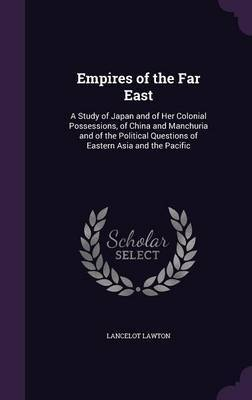 Empires of the Far East: A Study of Japan and of Her Colonial Possessions, of China and Manchuria and of the Political Questions of Eastern Asia and the Pacific