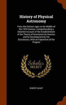 History of Physical Astronomy: From the Earliest Ages to the Middle of the 19th Century. Comprehending a Detailed Account of the Establishment of the Theory of Gravitation by Newton, and Its Development by His Successors; With an Exposition of the Progres