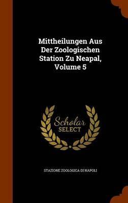 Mittheilungen Aus Der Zoologischen Station Zu Neapal, Volume 5