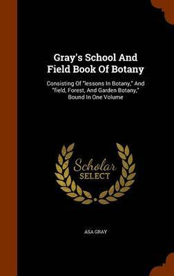 Gray's School and Field Book of Botany: Consisting of Lessons in Botany and Field, Forest, and Garden Botany Bound in One Volume