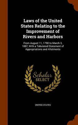 Laws of the United States Relating to the Improvement of Rivers and Harbors: From August 11, 1790 to March 3, 1887, with a Tabulated Statement of Appropriations and Allotments