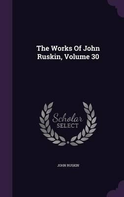 The Works of John Ruskin, Volume 30