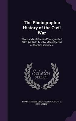 The Photographic History of the Civil War: Thousands of Scenes Photographed 1861-65, with Text by Many Special Authorities Volume 4