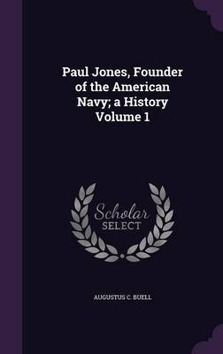 Paul Jones, Founder of the American Navy; A History Volume 1