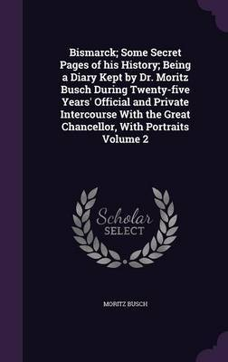 Bismarck; Some Secret Pages of His History; Being a Diary Kept by Dr. Moritz Busch During Twenty-Five Years' Official and Private Intercourse with the Great Chancellor, with Portraits Volume 2