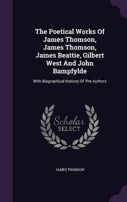 The Poetical Works of James Thomson, James Thomson, James Beattie, Gilbert West and John Bampfylde: With Biographical Notices of the Authors