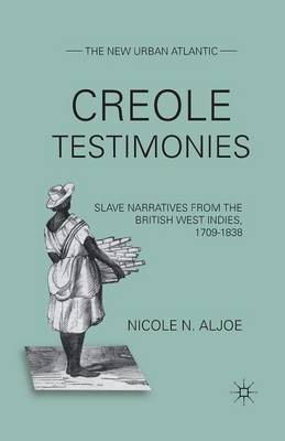 Creole Testimonies: Slave Narratives from the British West Indies, 1709-1838
