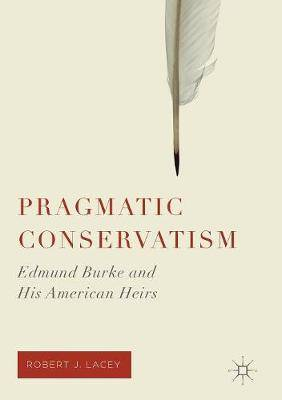 Pragmatic Conservatism: Edmund Burke and His American Heirs