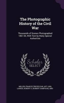 The Photographic History of the Civil War: Thousands of Scenes Photographed 1861-65, with Text by Many Special Authorities