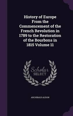 History of Europe from the Commencement of the French Revolution in 1789 to the Restoration of the Bourbons in 1815 Volume 11