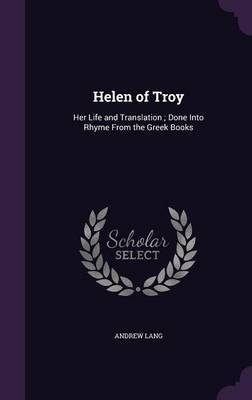 Helen of Troy: Her Life and Translation; Done Into Rhyme from the Greek Books