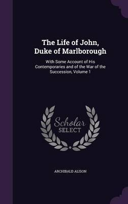 The Life of John, Duke of Marlborough: With Some Account of His Contemporaries and of the War of the Succession, Volume 1