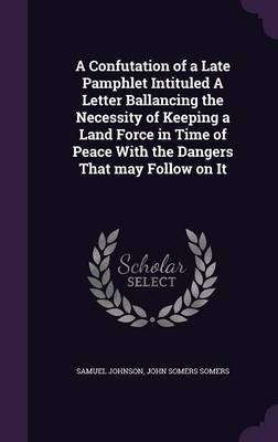 A Confutation of a Late Pamphlet Intituled a Letter Ballancing the Necessity of Keeping a Land Force in Time of Peace with the Dangers That May Follow on It