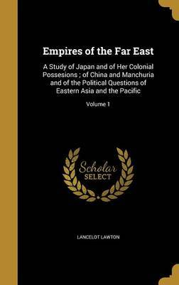 Empires of the Far East: A Study of Japan and of Her Colonial Possesions; Of China and Manchuria and of the Political Questions of Eastern Asia and the Pacific; Volume 1