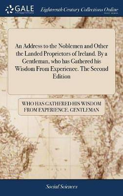 An Address to the Noblemen and Other the Landed Proprietors of Ireland. by a Gentleman, Who Has Gathered His Wisdom from Experience. the Second Edition