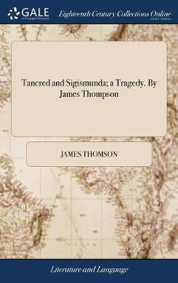 Tancred and Sigismunda; A Tragedy. by James Thompson
