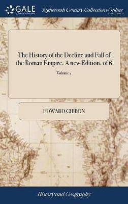 The History of the Decline and Fall of the Roman Empire. a New Edition. of 6; Volume 4