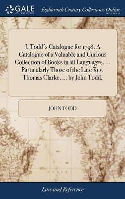 J. Todd's Catalogue for 1798. a Catalogue of a Valuable and Curious Collection of Books in All Languages, ... Particularly Those of the Late Rev. Thomas Clarke, ... by John Todd,