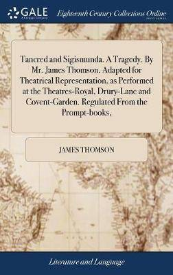 Tancred and Sigismunda. a Tragedy. by Mr. James Thomson. Adapted for Theatrical Representation, as Performed at the Theatres-Royal, Drury-Lane and Covent-Garden. Regulated from the Prompt-Books,