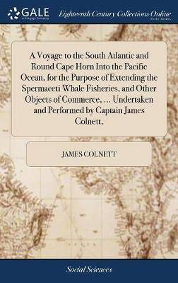 A Voyage to the South Atlantic and Round Cape Horn Into the Pacific Ocean, for the Purpose of Extending the Spermaceti Whale Fisheries, and Other Objects of Commerce, ... Undertaken and Performed by Captain James Colnett,