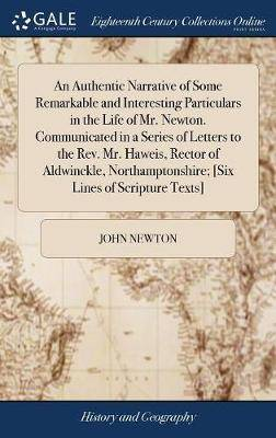 An Authentic Narrative of Some Remarkable and Interesting Particulars in the Life of Mr. Newton. Communicated in a Series of Letters to the Rev. Mr. Haweis, Rector of Aldwinckle, Northamptonshire; [six Lines of Scripture Texts]