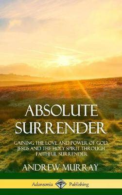 Absolute Surrender: Gaining the Love and Power of God, Jesus and the Holy Spirit Through Faithful Surrender (Hardcover)