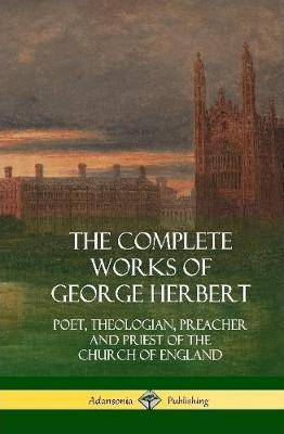 The Complete Works of George Herbert: Poet, Theologian, Preacher and Priest of the Church of England (Hardcover)