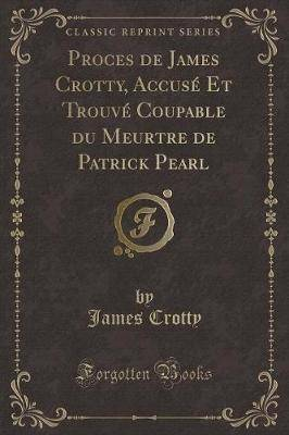 Proces de James Crotty, Accuse Et Trouve Coupable Du Meurtre de Patrick Pearl (Classic Reprint)
