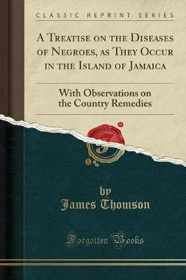 A Treatise on the Diseases of Negroes, as They Occur in the Island of Jamaica: With Observations on the Country Remedies (Classic Reprint)
