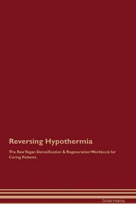 Reversing Hypothermia The Raw Vegan Detoxification & Regeneration Workbook for Curing Patients