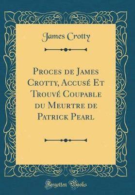 Proces de James Crotty, Accuse Et Trouve Coupable Du Meurtre de Patrick Pearl (Classic Reprint)