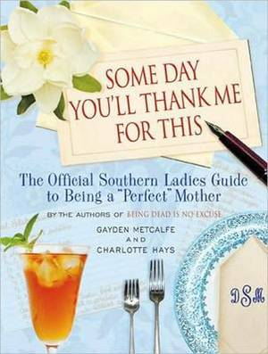 Some Day You'll Thank Me for This: The Official Southern Ladies Guide to Being a  Perfect  Mother