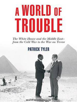 A World of Trouble: The White House and the Middle East - from the Cold War to the War on Terror