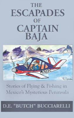 The Escapades of Captain Baja: Stories of Flying & Fishing in Mexico's Mysterious Peninsula