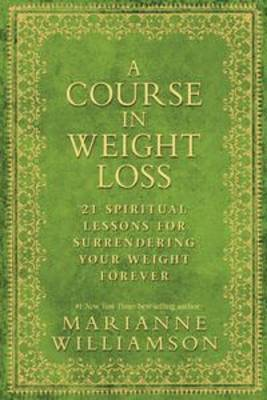 A Course In Weight Loss: 21 Spiritual Lessons For SurrenderingYour WeightForever